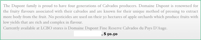 The Dupont family is proud to have four generations of Calvados producers. Domaine Dupont is renowned for the fruity flavours associated with their calvados and are known for their unique method of pressing to extract more body from the fruit. No pesticides are used on their 30 hectares of apple orchards which produce fruits with low yields that are rich and complex in flavour.   LCBO 240184, $ 50.50