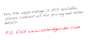 Yes, the 2003 vintage is still available,       please contact us for pricing and other details.  P.S. Visit www.ashridgecider.com